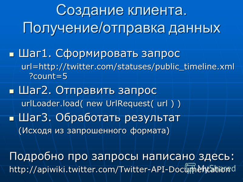 Создание клиента. Получение/отправка данных Шаг1. Сформировать запрос Шаг1. Сформировать запрос url=http://twitter.com/statuses/public_timeline.xml ?count=5 Шаг2. Отправить запрос Шаг2. Отправить запрос urlLoader.load( new UrlRequest( url ) ) Шаг3. О