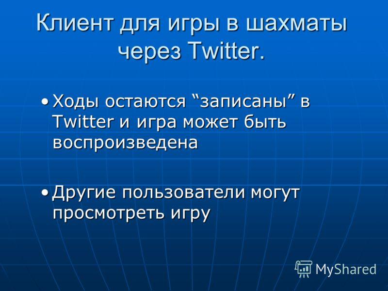 Клиент для игры в шахматы через Twitter. Ходы остаются записаны в Twitter и игра может быть воспроизведенаХоды остаются записаны в Twitter и игра может быть воспроизведена Другие пользователи могут просмотреть игруДругие пользователи могут просмотрет