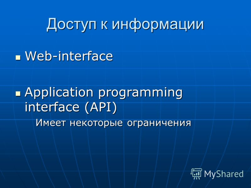 Доступ к информации Web-interface Web-interface Application programming interface (API) Application programming interface (API) Имеет некоторые ограничения