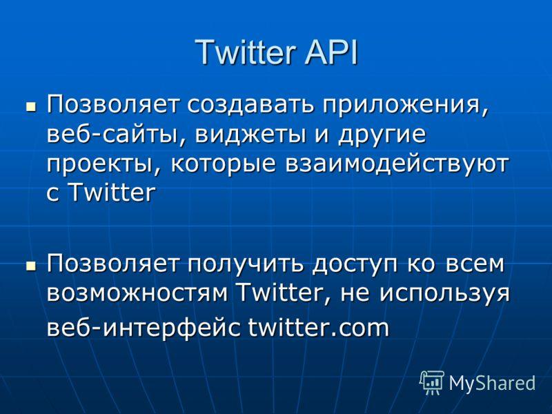 Twitter API Позволяет создавать приложения, веб-сайты, виджеты и другие проекты, которые взаимодействуют с Twitter Позволяет создавать приложения, веб-сайты, виджеты и другие проекты, которые взаимодействуют с Twitter Позволяет получить доступ ко все