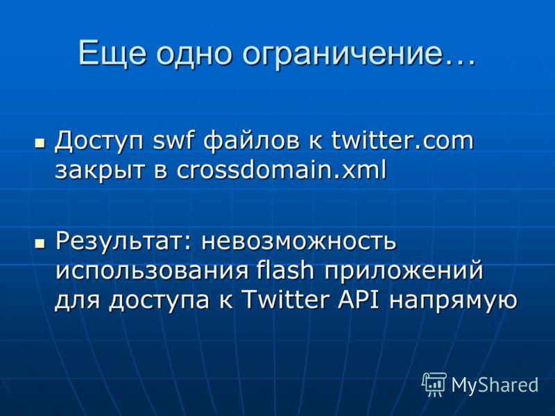 Еще одно ограничение… Доступ swf файлов к twitter.com закрыт в crossdomain.xml Доступ swf файлов к twitter.com закрыт в crossdomain.xml Результат: невозможность использования flash приложений для доступа к Twitter API напрямую Результат: невозможност