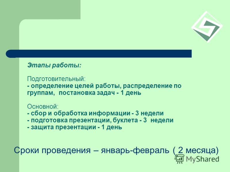 Этапы работы: Подготовительный: - определение целей работы, распределение по группам, постановка задач - 1 день Основной: - сбор и обработка информации - 3 недели - подготовка презентации, буклета - 3 недели - защита презентации - 1 день Сроки провед