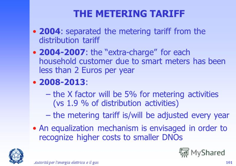 Autorità per l'energia elettrica e il gas101 THE METERING TARIFF 2004: separated the metering tariff from the distribution tariff 2004-2007: the extra-charge for each household customer due to smart meters has been less than 2 Euros per year 2008-201