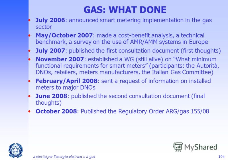 Autorità per l'energia elettrica e il gas104 GAS: WHAT DONE July 2006: announced smart metering implementation in the gas sector May/October 2007: made a cost-benefit analysis, a technical benchmark, a survey on the use of AMR/AMM systems in Europe J