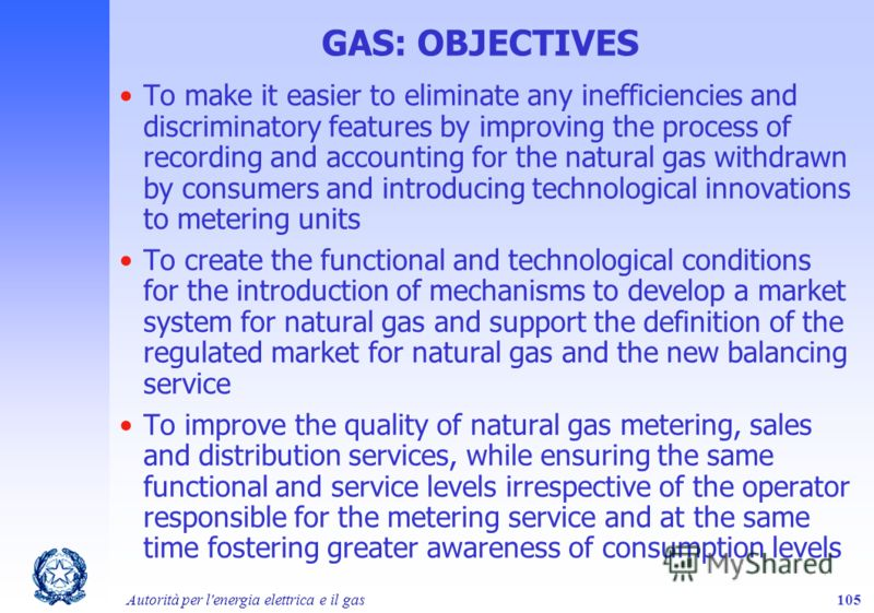 Autorità per l'energia elettrica e il gas105 GAS: OBJECTIVES To make it easier to eliminate any inefficiencies and discriminatory features by improving the process of recording and accounting for the natural gas withdrawn by consumers and introducing
