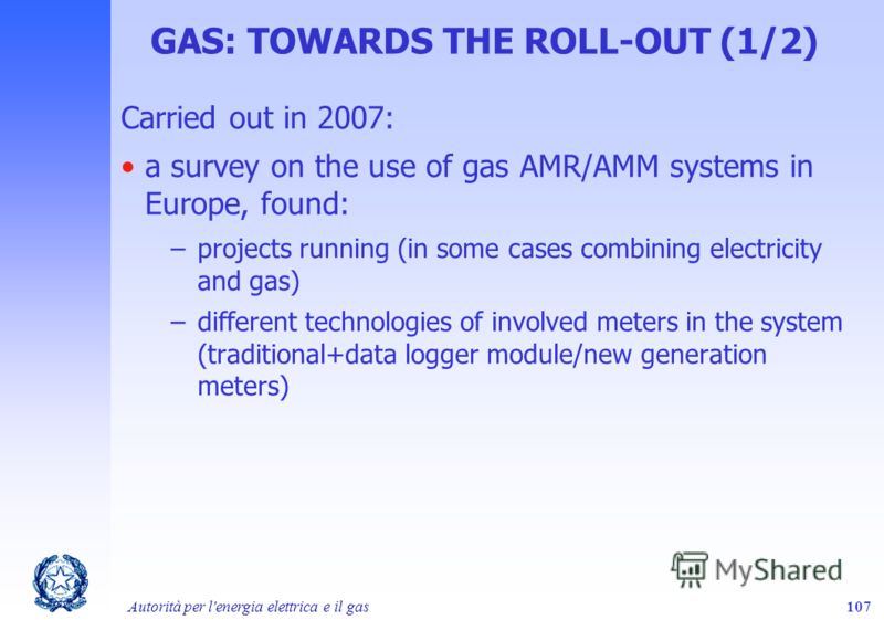 Autorità per l'energia elettrica e il gas107 GAS: TOWARDS THE ROLL-OUT (1/2) Carried out in 2007: a survey on the use of gas AMR/AMM systems in Europe, found: –projects running (in some cases combining electricity and gas) –different technologies of
