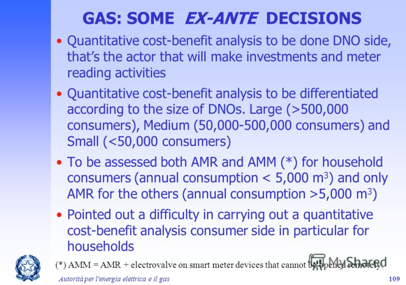 Autorità per l'energia elettrica e il gas109 GAS: SOME EX-ANTE DECISIONS Quantitative cost-benefit analysis to be done DNO side, thats the actor that will make investments and meter reading activities Quantitative cost-benefit analysis to be differen