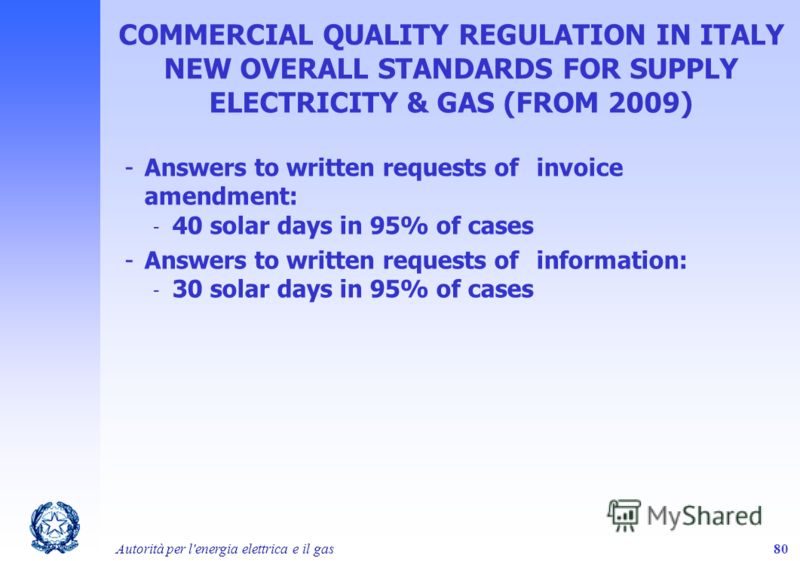 Autorità per l'energia elettrica e il gas80 COMMERCIAL QUALITY REGULATION IN ITALY NEW OVERALL STANDARDS FOR SUPPLY ELECTRICITY & GAS (FROM 2009) -Answers to written requests of invoice amendment: - 40 solar days in 95% of cases -Answers to written r