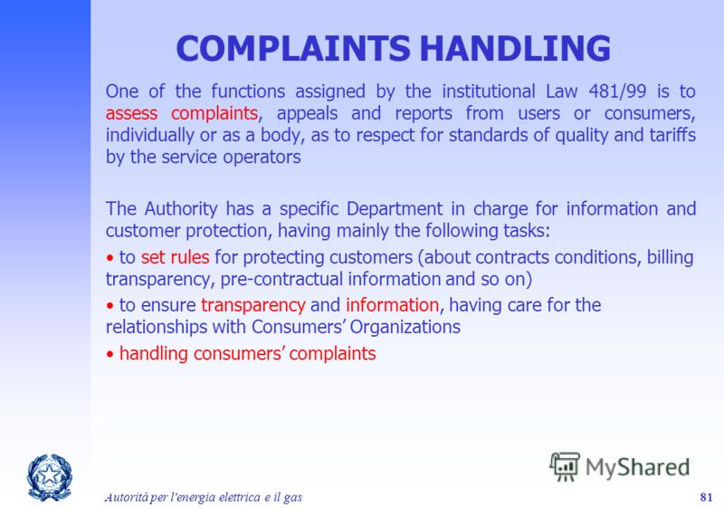 Autorità per l'energia elettrica e il gas81 COMPLAINTS HANDLING One of the functions assigned by the institutional Law 481/99 is to assess complaints, appeals and reports from users or consumers, individually or as a body, as to respect for standards