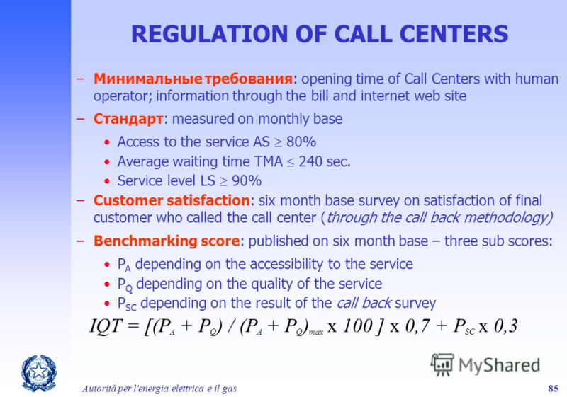 Autorità per l'energia elettrica e il gas85 REGULATION OF CALL CENTERS –Минимальные требования: opening time of Call Centers with human operator; information through the bill and internet web site –Стандарт: measured on monthly base Access to the ser