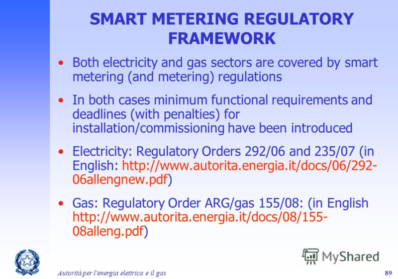 Autorità per l'energia elettrica e il gas89 SMART METERING REGULATORY FRAMEWORK Both electricity and gas sectors are covered by smart metering (and metering) regulations In both cases minimum functional requirements and deadlines (with penalties) for