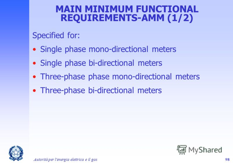 Autorità per l'energia elettrica e il gas98 MAIN MINIMUM FUNCTIONAL REQUIREMENTS-AMM (1/2) Specified for: Single phase mono-directional meters Single phase bi-directional meters Three-phase phase mono-directional meters Three-phase bi-directional met