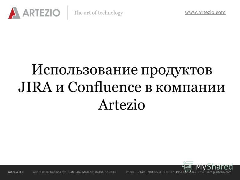 Artezio LLC Address: 3G Gubkina Str., suite 504, Moscow, Russia, 119333Phone: +7 (495) 981-0531 Fax: +7 (495) 232-2683 Email: info@artezio.com www.artezio.com The art of technology Использование продуктов JIRA и Confluence в компании Artezio