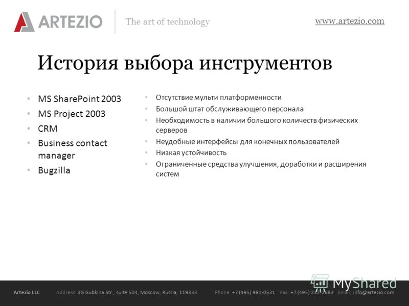 Artezio LLC Address: 3G Gubkina Str., suite 504, Moscow, Russia, 119333Phone: +7 (495) 981-0531 Fax: +7 (495) 232-2683 Email: info@artezio.com www.artezio.com The art of technology История выбора инструментов MS SharePoint 2003 MS Project 2003 CRM Bu