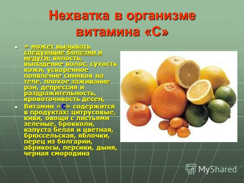 Нехватка в организме витамина «C» » может вызывать следующие болезни и недуги: вялость, выпадение волос, сухость кожи, ускоренное появление синяков на теле, плохое заживание ран, депрессия и раздражительность, кровоточивость десен, » может вызывать с