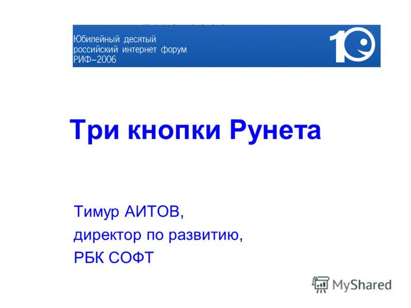 Три кнопки Рунета Тимур АИТОВ, директор по развитию, РБК СОФТ РИФ-2006