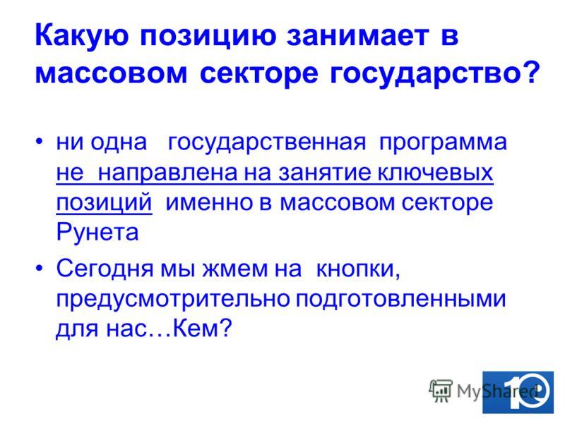 Какую позицию занимает в массовом секторе государство? ни одна государственная программа не направлена на занятие ключевых позиций именно в массовом секторе Рунета Сегодня мы жмем на кнопки, предусмотрительно подготовленными для нас…Кем?