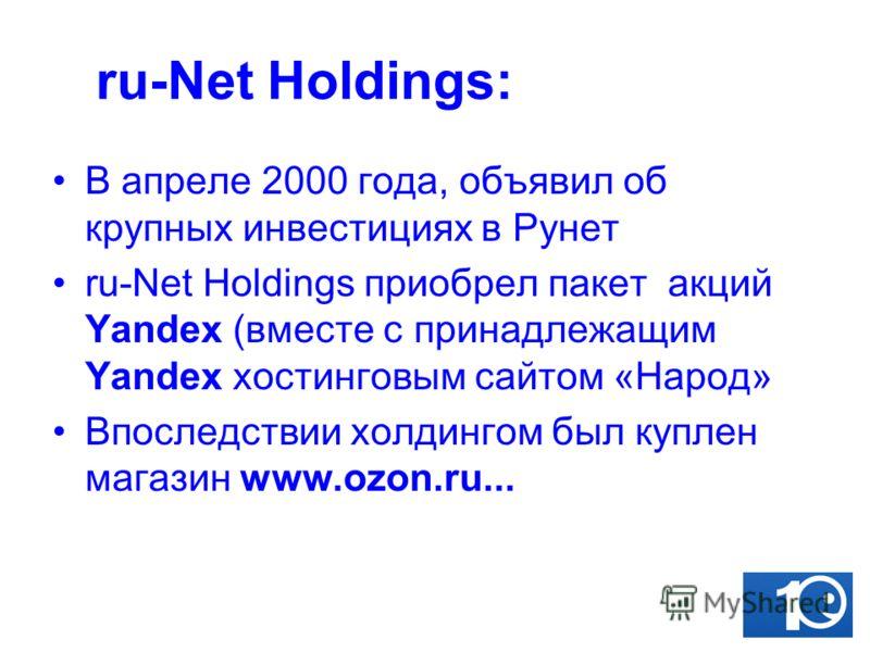 ru-Net Holdings: В апреле 2000 года, объявил об крупных инвестициях в Рунет ru-Net Holdings приобрел пакет акций Yandex (вместе с принадлежащим Yandex хостинговым сайтом «Народ» Впоследствии холдингом был куплен магазин www.ozon.ru...