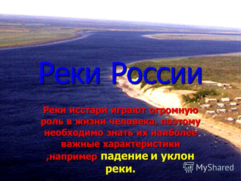 Реки России Реки исстари играют огромную роль в жизни человека, поэтому необходимо знать их наиболее важные характеристики,например падение и уклон реки.