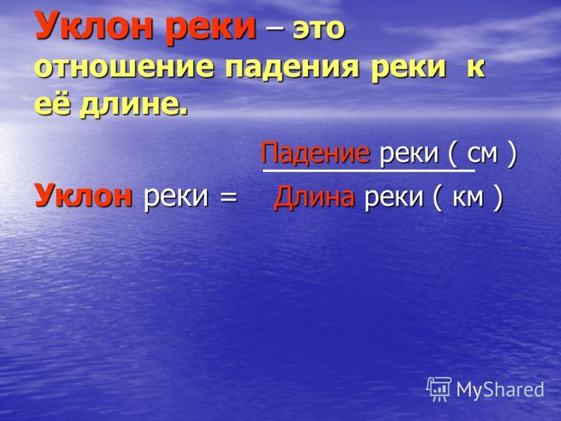 Уклон реки – это отношение падения реки к её длине. Падение реки ( см ) Падение реки ( см ) Уклон реки = Длина реки ( км )
