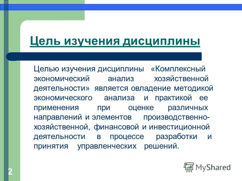 2 Цель изучения дисциплины Целью изучения дисциплины «Комплексный экономический анализ хозяйственной деятельности» является овладение методикой экономического анализа и практикой ее применения при оценке различных направлений и элементов производстве