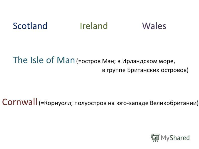 ScotlandWales The Isle of Man (=остров Мэн; в Ирландском море, в группе Британских островов) Cornwall (=Корнуолл; полуостров на юго-западе Великобритании) Ireland