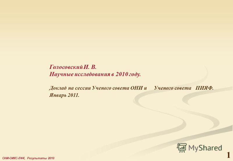 1 ОНИ-ОИКС-ЛФК, Результаты 2010 Голосовский И. В. Научные исследования в 2010 году. Доклад на сессии Ученого совета ОНИ и Ученого совета ПИЯФ. Январь 2011.