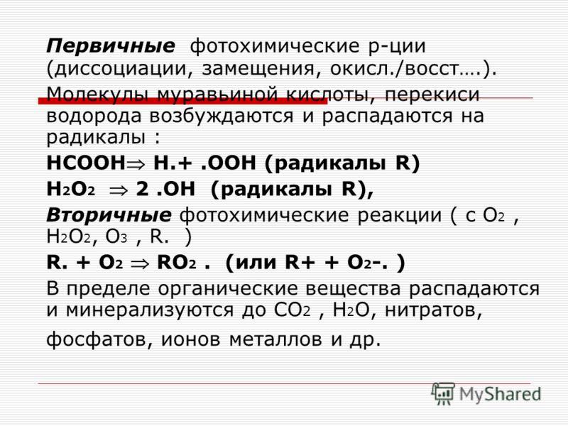 Первичные фотохимические р-ции (диссоциации, замещения, окисл./восст….). Молекулы муравьиной кислоты, перекиси водорода возбуждаются и распадаются на радикалы : HCOOH H.+.OOH (радикалы R) H 2 O 2 2.OH (радикалы R), Вторичные фотохимические реакции (