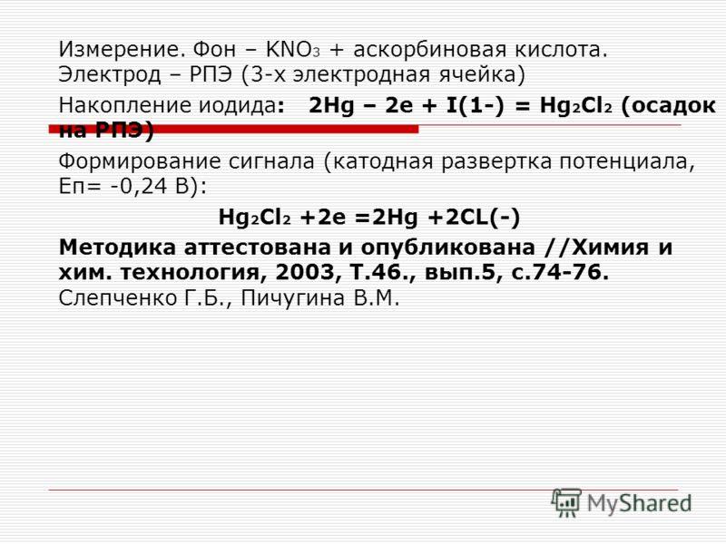 Измерение. Фон – KNO 3 + аскорбиновая кислота. Электрод – РПЭ (3-х электродная ячейка) Накопление иодида: 2Hg – 2e + I(1-) = Hg 2 Cl 2 (осадок на РПЭ) Формирование сигнала (катодная развертка потенциала, Еп= -0,24 В): Hg 2 Cl 2 +2е =2Hg +2СL(-) Метод