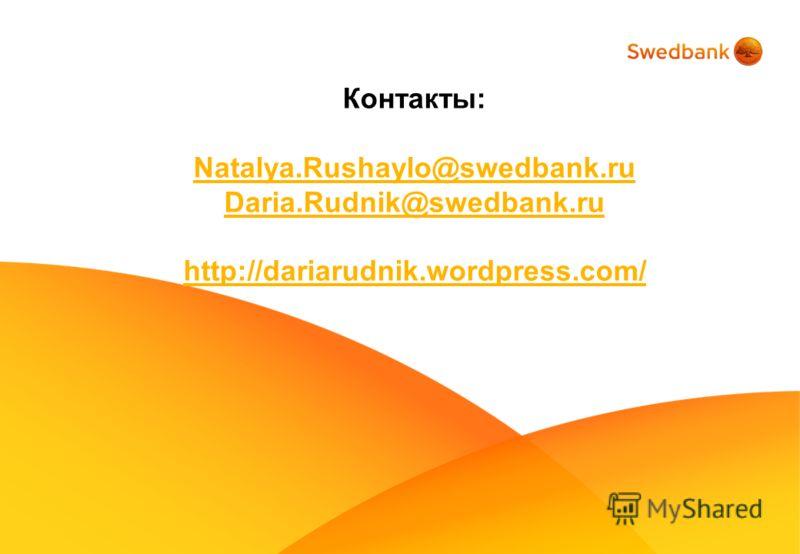 Контакты: Natalya.Rushaylo@swedbank.ru Daria.Rudnik@swedbank.ru http://dariarudnik.wordpress.com/
