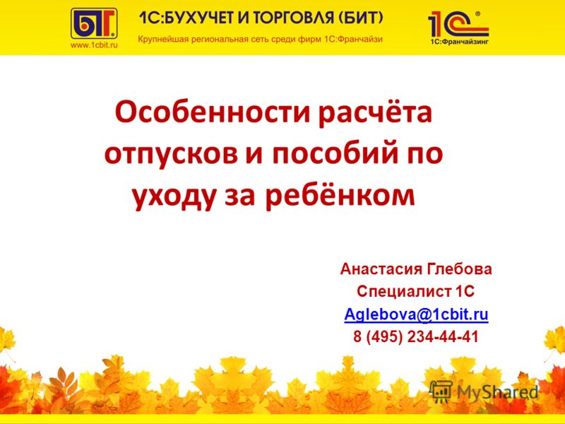Особенности расчёта отпусков и пособий по уходу за ребёнком Анастасия Глебова Специалист 1С Aglebova@1cbit.ru 8 (495) 234-44-41