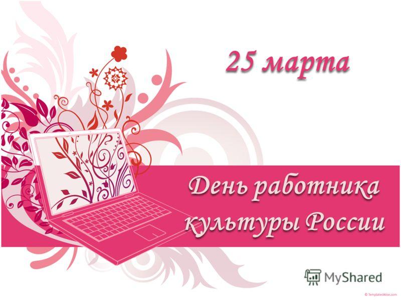 День работника культуры России 25 марта