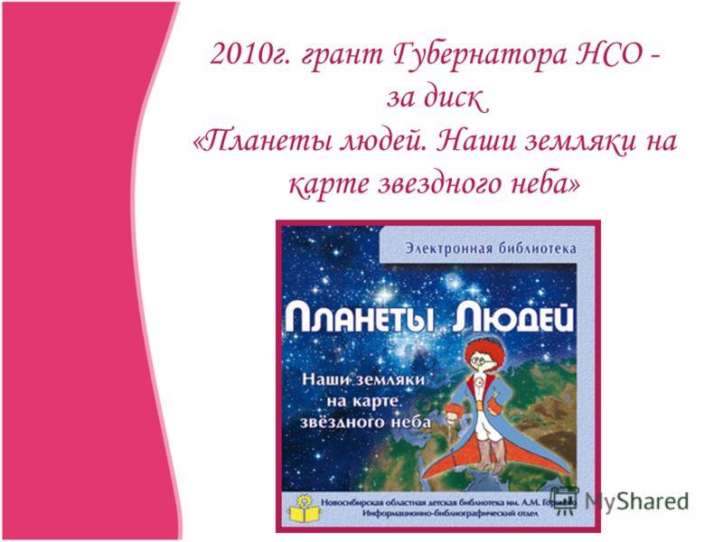 2010г. грант Губернатора НСО - за диск «Планеты людей. Наши земляки на карте звездного неба»