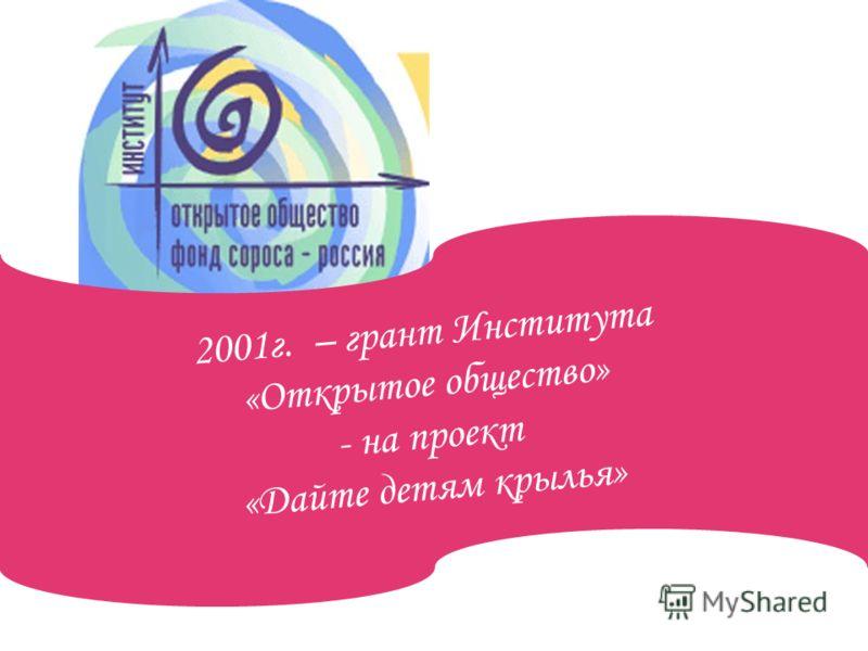 2001г. – грант Института «Открытое общество» - на проект «Дайте детям крылья»