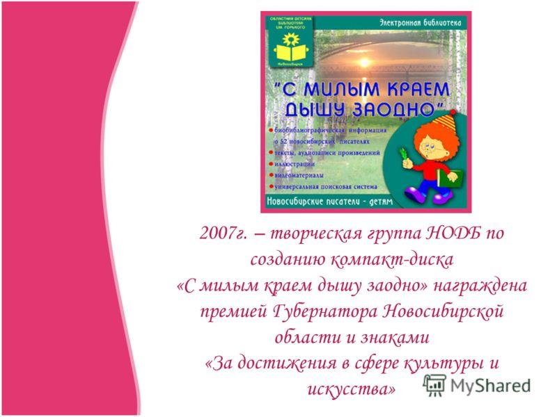 2007г. – творческая группа НОДБ по созданию компакт-диска «С милым краем дышу заодно» награждена премией Губернатора Новосибирской области и знаками «За достижения в сфере культуры и искусства»
