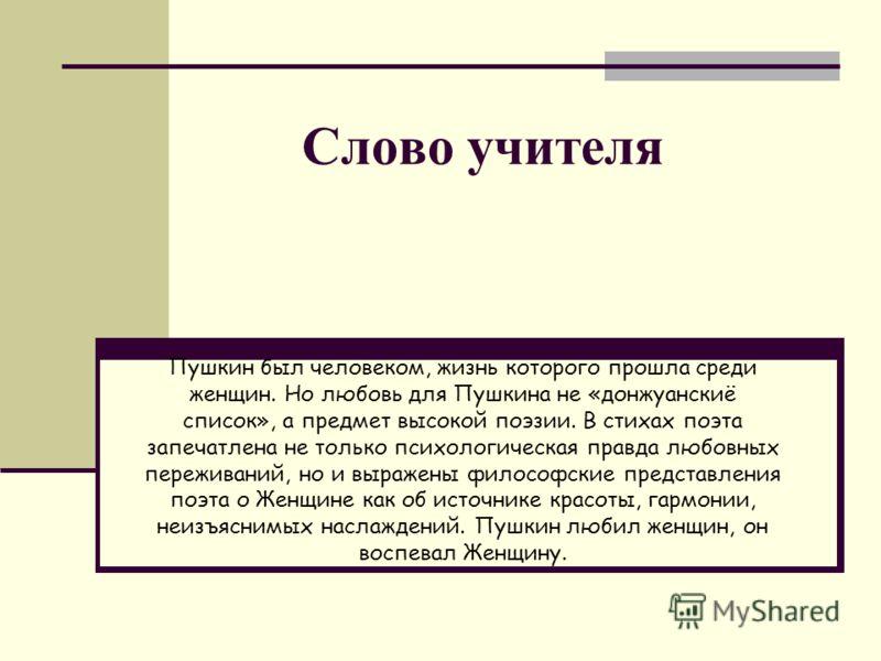 Слово учителя Пушкин был человеком, жизнь которого прошла среди женщин. Но любовь для Пушкина не «донжуанскиё список», а предмет высокой поэзии. В стихах поэта запечатлена не только психологическая правда любовных переживаний, но и выражены философск