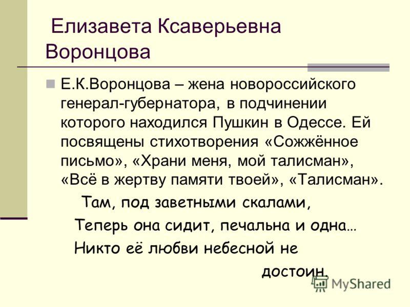 Елизавета Ксаверьевна Воронцова Е.К.Воронцова – жена новороссийского генерал-губернатора, в подчинении которого находился Пушкин в Одессе. Ей посвящены стихотворения «Сожжённое письмо», «Храни меня, мой талисман», «Всё в жертву памяти твоей», «Талисм