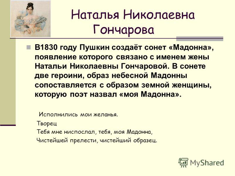 Наталья Николаевна Гончарова В1830 году Пушкин создаёт сонет «Мадонна», появление которого связано с именем жены Натальи Николаевны Гончаровой. В сонете две героини, образ небесной Мадонны сопоставляется с образом земной женщины, которую поэт назвал