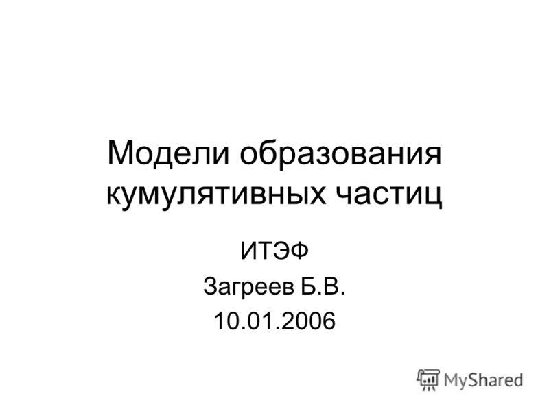 Модели образования кумулятивных частиц ИТЭФ Загреев Б.В. 10.01.2006