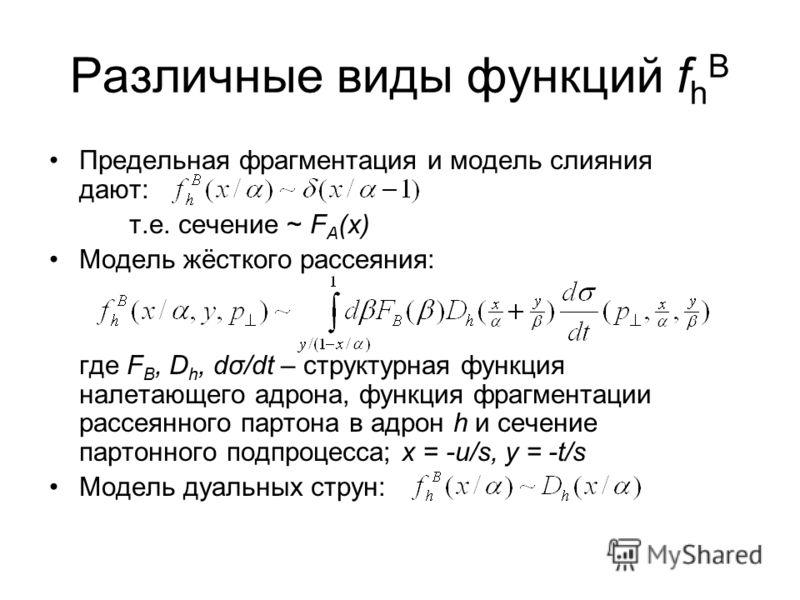 Различные виды функций f h B Предельная фрагментация и модель слияния дают: т.е. сечение ~ F A (x) Модель жёсткого рассеяния: где F B, D h, dσ/dt – структурная функция налетающего адрона, функция фрагментации рассеянного партона в адрон h и сечение п