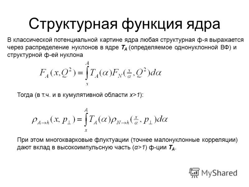Тогда (в т.ч. и в кумулятивной области x>1): При этом многокварковые флуктуации (точнее малонуклонные корреляции) дают вклад в высокоимпульсную часть (α>1) ф-ции T A. Структурная функция ядра В классической потенциальной картине ядра любая структурна