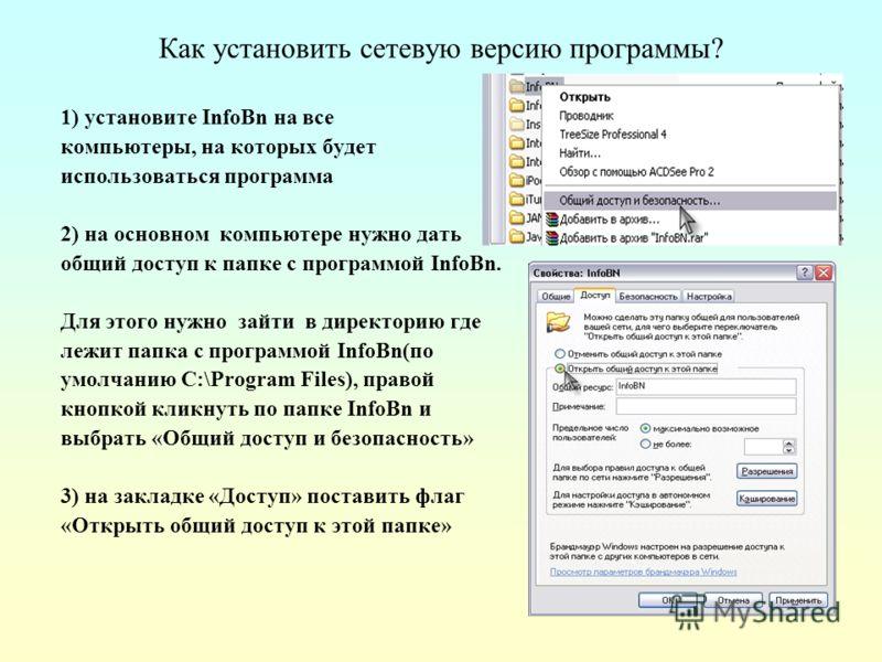 Как установить сетевую версию программы? 1) установите InfoBn на все компьютеры, на которых будет использоваться программа 2) на основном компьютере нужно дать общий доступ к папке с программой InfoBn. Для этого нужно зайти в директорию где лежит пап