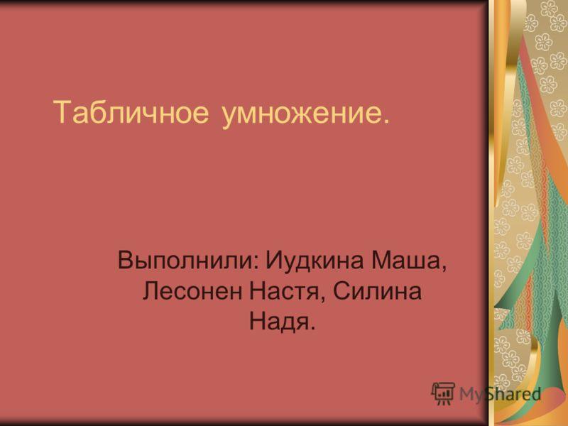 Табличное умножение. Выполнили: Иудкина Маша, Лесонен Настя, Силина Надя.