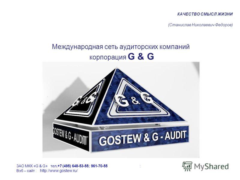 КАЧЕСТВО СМЫСЛ ЖИЗНИ (Станислав Николаевич Федоров) Международная сеть аудиторских компаний корпорация G & G ЗАО МКК «G & G» тел.+7 (495) 648-53-55; 961-70-55 : Вэб – сайт : http://www.gostew.ru/
