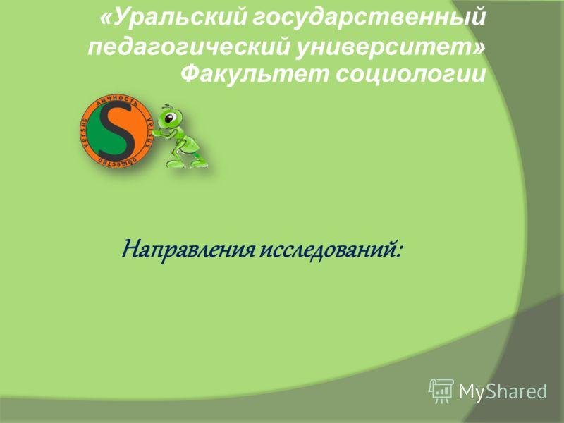«Уральский государственный педагогический университет» Факультет социологии Направления исследований: