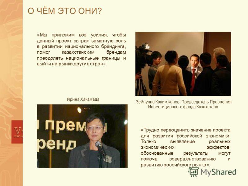 О ЧЁМ ЭТО ОНИ? «Мы приложим все усилия, чтобы данный проект сыграл заметную роль в развитии национального брендинга, помог казахстанским брендам преодолеть национальные границы и выйти на рынки других стран». Зейнулла Какимжанов, Председатель Правлен