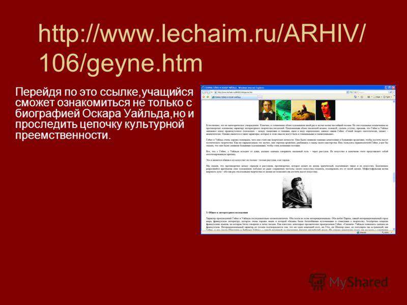 http://www.lechaim.ru/ARHIV/ 106/geyne.htm Перейдя по это ссылке,учащийся сможет ознакомиться не только с биографией Оскара Уайльда,но и проследить цепочку культурной преемственности.
