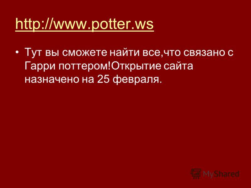 http://www.potter.ws Тут вы сможете найти все,что связано с Гарри поттером!Открытие сайта назначено на 25 февраля.