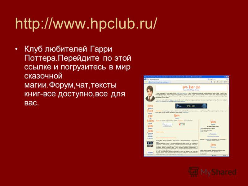 http://www.hpclub.ru/ Клуб любителей Гарри Поттера.Перейдите по этой ссылке и погрузитесь в мир сказочной магии.Форум,чат,тексты книг-все доступно,все для вас.