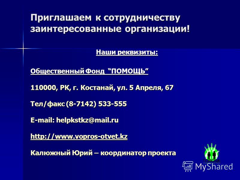 Приглашаем к сотрудничеству заинтересованные организации! Наши реквизиты: Общественный Фонд ПОМОЩЬ 110000, РК, г. Костанай, ул. 5 Апреля, 67 Тел/факс (8-7142) 533-555 E-mail: helpkstkz@mail.ru http://www.vopros-otvet.kz http://www.vopros-otvet.kz Кал